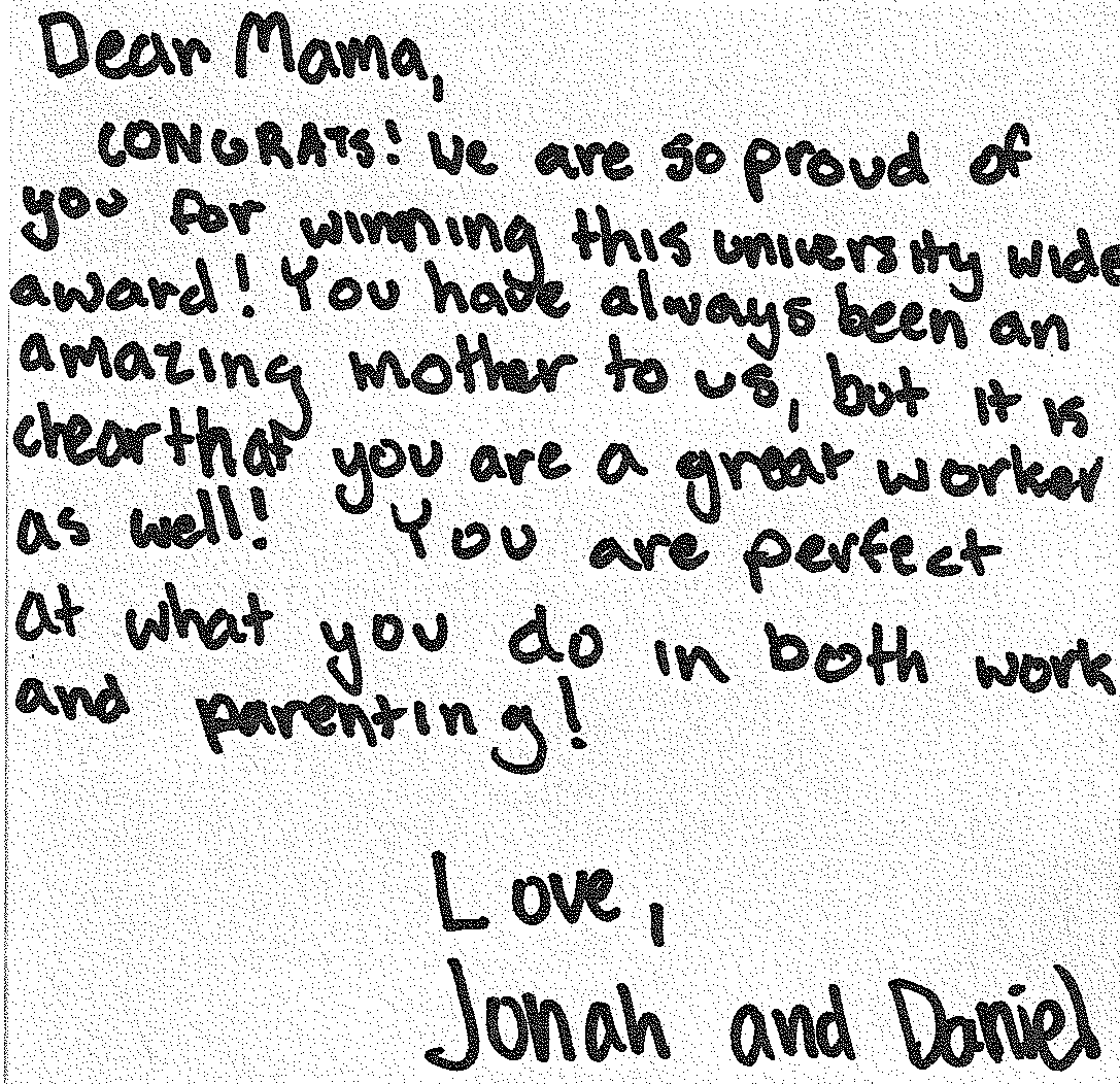 "Perrin's children wrote her a note: ""Dear Mama, Congrats! We are so proud of you for winning this university wide award! You have always been an amazing mother to us, but it is clear that you are a great worker as well! You are perfect at what you do in both work and parenting! Love, Jonah and Daniel"""