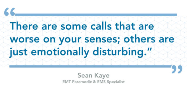 """There are some calls that are worse on your senses; others are just emotion all disturbing"" - Sean Kaye , EMT Paramedic and EMA Specialist"
