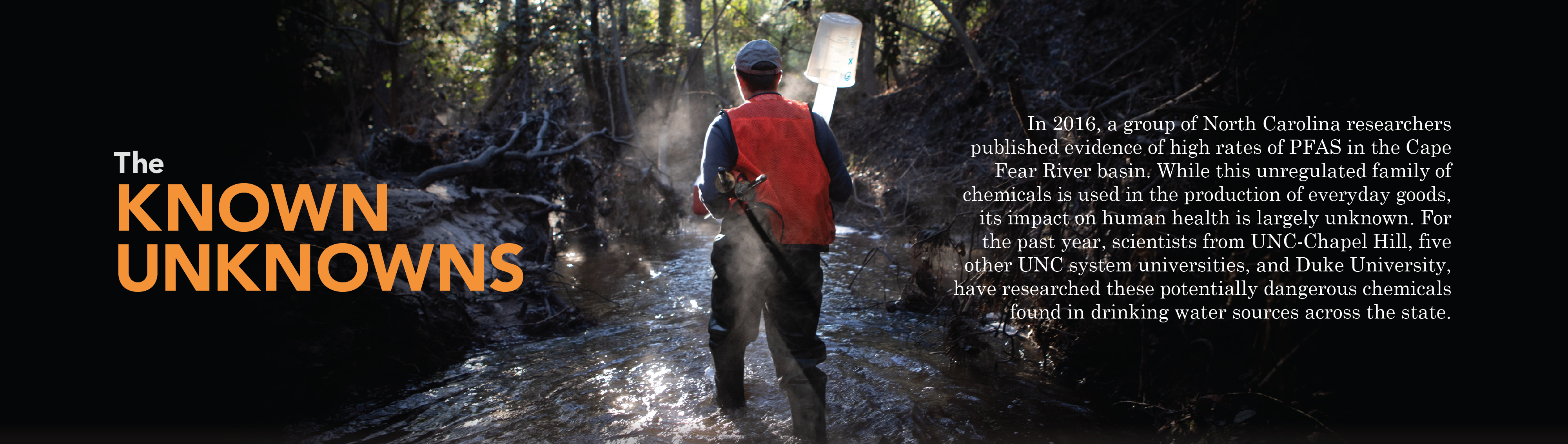 "Feature banner for: The Known Unknowns. ""In 2016, a group of North Carolina researcherspublished evidence of high rates of PFAS in the Cape Fear River basin. While this unregulated family of chemicals is used in the production of everyday goods, its impact on human health is largely unknown. For the past year, scientists from UNC-Chapel Hill, five other UNC system universities, and Duke University, have researched these potentially dangerous chemicals found in drinking water sources across the state."" Click to read more."