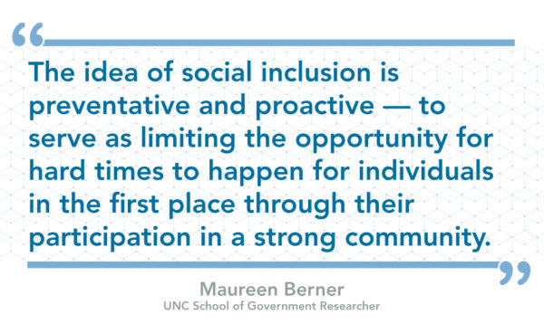 The idea of social inclusion is preventative and proactive — to serve as limiting the opportunity for hard times to happen for individuals in the first place through their participation in a strong community