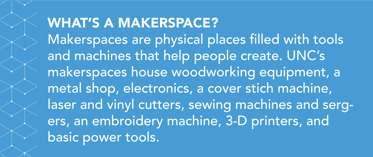What's a makerspace? Makerspaces are physical places filled with tools and machines that help people create. UNC's makerspaces house woodworking equipment, a metal shop, electronics, a cover stich machine, laser and vinyl cutters, sewing machines and sergers, an embroidery machine, 3-D printers, and basic power tools.