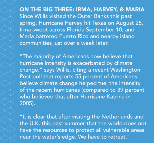 "On the Big Three: Irma, Harvey, and Maria: Since Willis visited the Outer Banks this past spring, Hurricane Harvey hit Texas on August 25, Irma swept across Florida September 10, and Maria battered Puerto Rico and nearby island communities just over a week later. ""The majority of Americans now believe that hurricane intensity is exacerbated by climate change,"" says Willis, citing a recent Washington Post poll that reports 55 percent of Americans believe climate change helped fuel the intensity of the recent hurricanes (compared to 39 percent who believed that after Hurricane Katrina in 2005). ""It is clear that after visiting the Netherlands and the U.K. this past summer that the world does not have the resources to protect all vulnerable areas near the water's edge. We have to retreat."""