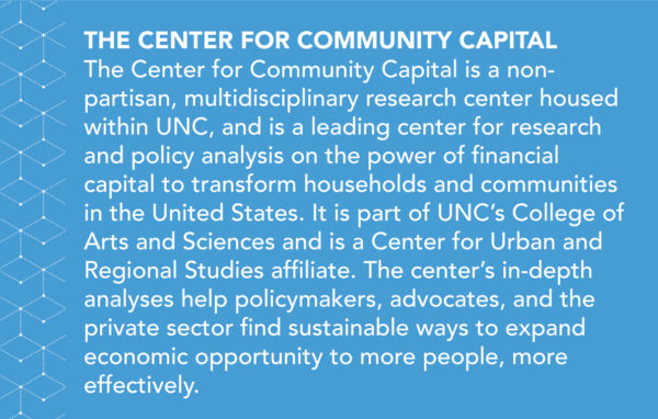 The Center for Community Capital is a non-partisan, multidisciplinary research center housed within UNC, and is a leading center for research and policy analysis on the power of financial capital to transform households and communities in the United States. It is part of UNC's College of Arts and Sciences and is a Center for Urban and Regional Studies affiliate. The center's in-depth analyses help policymakers, advocates, and the private sector find sustainable ways to expand economic opportunity to more people, more effectively.