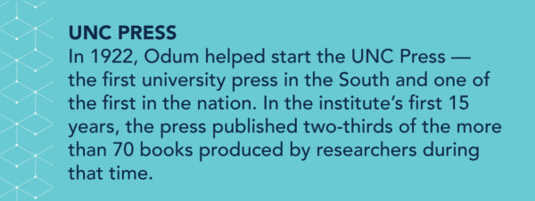 UNC Press: In 1922, Odum helped start the UNC Press — the first university press in the South and one of the first in the nation. In the institute's first 15 years, the press published two-thirds of the more than 70 books produced by researchers during that time.