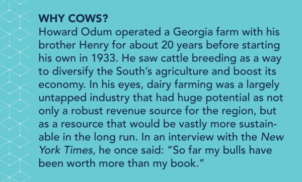 "Why cows? Howard Odum operated a Georgia farm with his brother Henry for about 20 years before starting his own in 1933. He saw cattle breeding as a way to diversify the South's agriculture and boost its economy. In his eyes, dairy farming was a largely untapped industry that had huge potential as not only a robust revenue source for the region, but also as a resource that would be vastly more sustainable in the long run. In an interview with the New York Times, he once said: ""So far my bulls have been worth more than my book."""