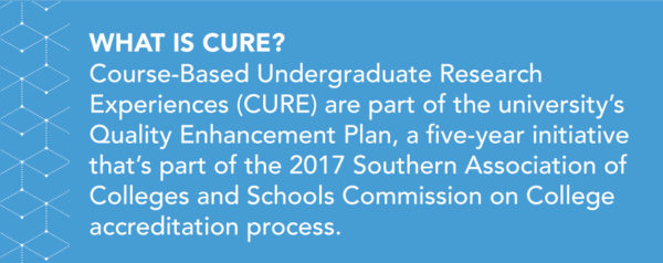 Course-Based Undergraduate Research Experiences (CURE) are part of the university's Quality Enhancement Plan, a five-year initiative that's part of the 2017 Southern Association of Colleges and Schools Commission on College accreditation process.