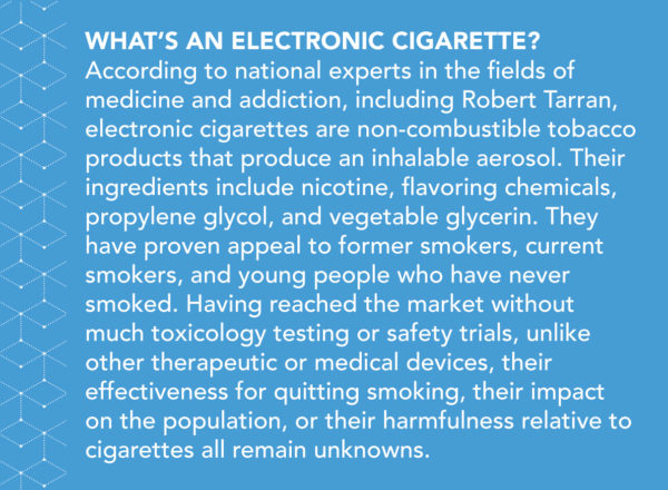 What's an electronic cigarette? According to national experts in the fields of medicine and addiction, including Robert Tarran, electronic cigarettes are non-combustible tobacco products that produce an inhalable aerosol. Their ingredients include nicotine, flavoring chemicals, propylene glycol, and vegetable glycerin. They have proven appeal to former smokers, current smokers, and young people who have never smoked. Having reached the market without much toxicology testing or safety trials, unlike other therapeutic or medical devices, their effectiveness for quitting smoking, their impact on the population, or their harmfulness relative to cigarettes all remain unknowns.