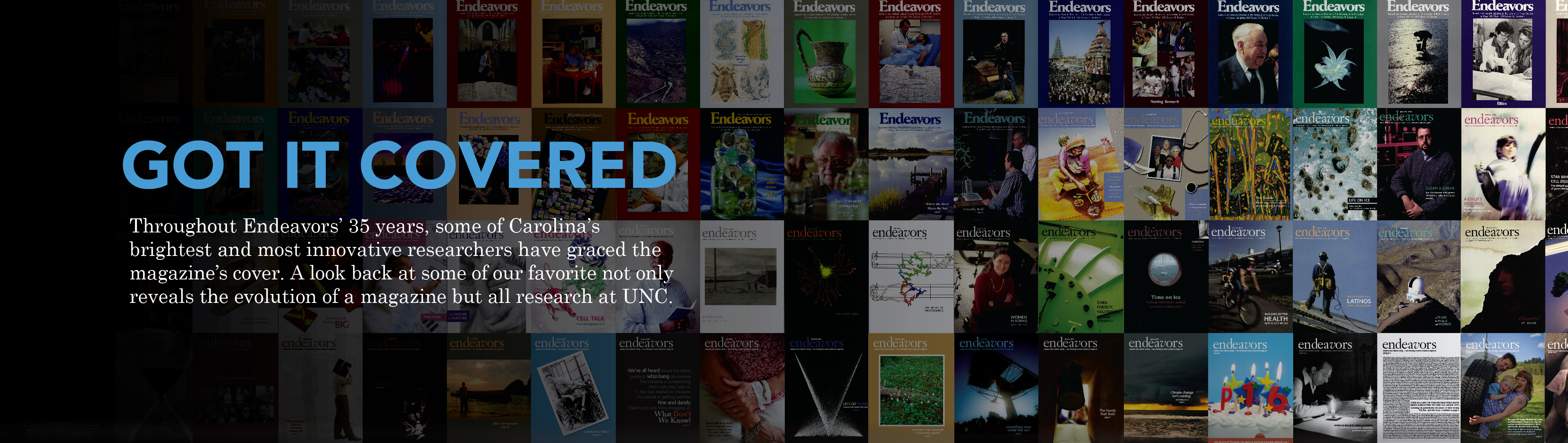 "Banner for ""Got it Covered: Throughout Endeavors' 35 years, some of Carolina'sbrightest and most innovative researchers have graced the magazine's cover. A look back at some of our favorite not only reveals the evolution of a magazine but all research at UNC."" Click to read the story."