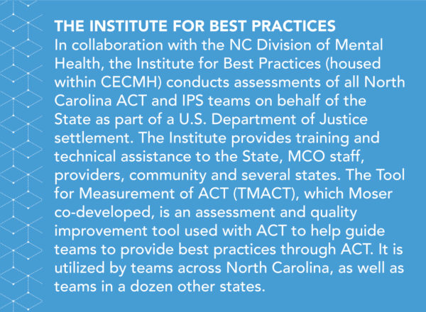 In collaboration with the NC Division of Mental Health, the Institute for Best Practices (housed within CECMH) conducts assessments of all North Carolina ACT and IPS teams on behalf of the State as part of a U.S. Department of Justice settlement. The Institute provides training and technical assistance to North Carolina, managed care organization (MCO) staff, providers, community, and several other states. The Tool for Measurement of ACT (TMACT), which Moser co-developed, is an assessment and quality improvement tool used to help guide teams to provide best practices through ACT. It is utilized across North Carolina, as well as by teams in a dozen other states.