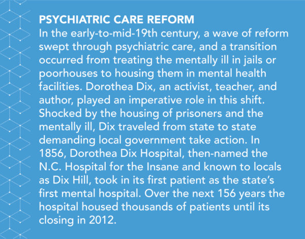 In the early-to-mid-19th century, a wave of reform swept through psychiatric care, and a transition occurred from treating the mentally ill in jails or poorhouses to housing them in mental health facilities. Dorothea Dix, an activist, teacher, and author, played an imperative role in this shift. Shocked by the housing of prisoners and the mentally ill, Dix traveled from state to state demanding local government take action. In 1856, Dorothea Dix Hospital, then-named the N.C. Hospital for the Insane and known to locals as Dix Hill, took in its first patient as the state's first mental hospital. Over the next 156 years the hospital housed thousands of patients until its closing in 2012.
