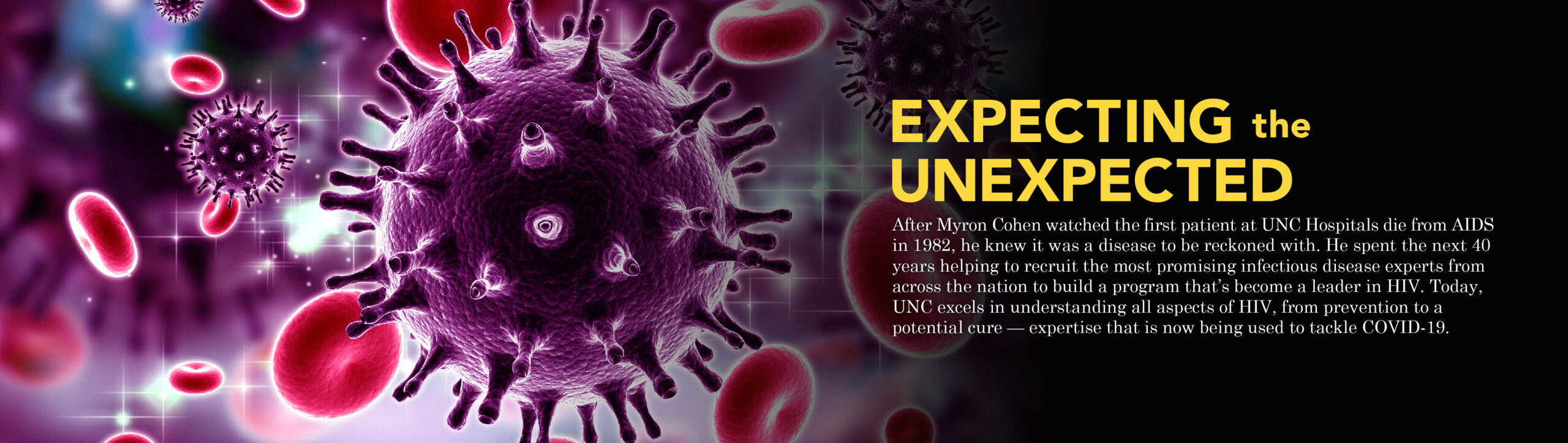 "Main feature banner with a render of the HIV virus amongst blood cells: ""Expecting the Unexpected: After Myron Cohen watched the first patient at UNC Hospitals die from AIDS in 1982, he knew it was a disease to be reckoned with. He spent the next 40 years helping to recruit the most promising infectious disease experts from across the nation to build a program that's become a leader in HIV. Today, UNC excels in understanding all aspects of HIV, from prevention to apotential cure — expertise that is now being used to tackle COVID-19."""