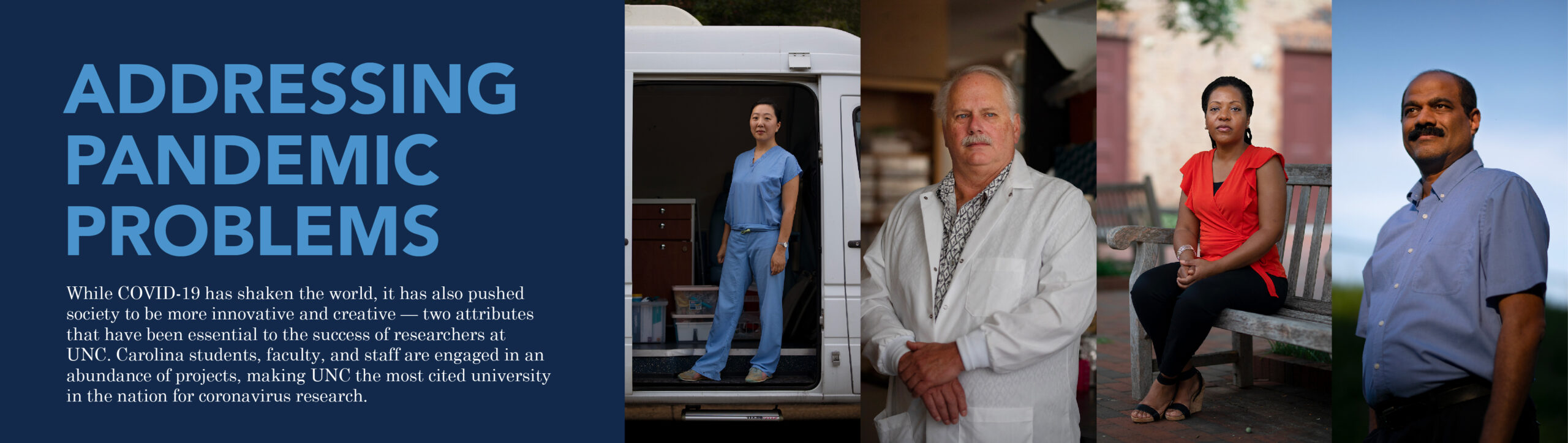 "Main feature banner for the story ""Addressing Pandemic Problems"" with portraits of researchers. The first photo is of a woman in blue scrubs, standing in a white van. The second image is of a man in his white coats in a lab with his hands folded in front of him. The third is of a woman in a red shirt, black pants, and heels sitting on a bench on UNC's campus. The fourth is looking up at a man wearing a blue button down shirt, with the sun lightly lighting up his face. The description for this story reads: ""While COVID-19 has shaken the world, it has also pushed society to be more innovative and creative — two attributes that have been essential to the success of researchers at UNC. Carolina students, faculty, and staff are engaged in an abundance of projects, making UNC the most cited university in the nation for coronavirus research."" Click here to read this story."