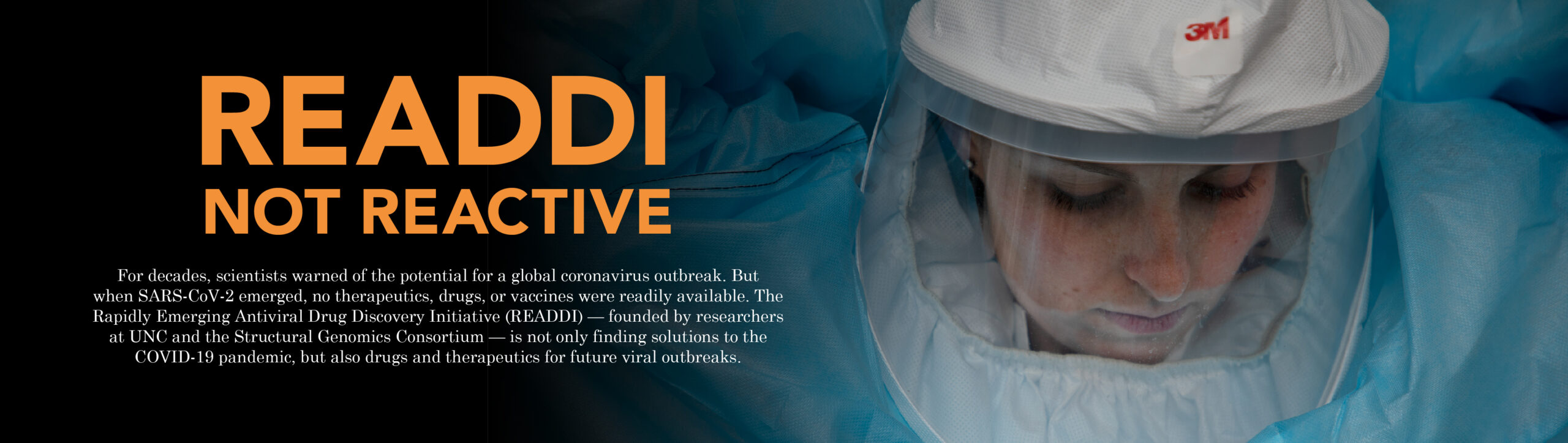"Main feature banner for the story ""READDI, Not Reactive"" with an image of a researcher putting on full PPE gear. The description for this story reads: ""For decades, scientists warned of the potential for a global coronavirus outbreak. But when SARS-CoV-2 emerged, no therapeutics, drugs, or vaccines were readily available. The Rapidly Emerging Antiviral Drug Discovery Initiative (READDI) — founded by researchers at UNC and the Structural Genomics Consortium — is not only finding solutions to the COVID-19 pandemic, but also drugs and therapeutics for future viral outbreaks."" Click here to read this story."