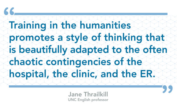"""Training in the humanities promotes a style of thinking that is beautifully adapted to the often chaotic contingencies of the hospital, the clinic, and the ER."" by Jane Thrailkill, UNC English professor"