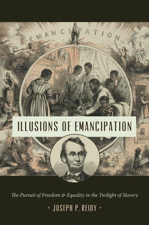 "Cover of ""Illusions of Emancipation"" by Joseph P. Reidy, showing 19th-century illustrations of Abraham Lincoln and a Black family."